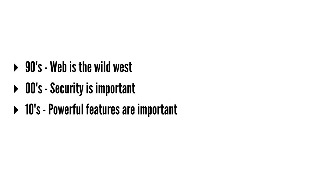 ▸ 90's - Web is the wild west ▸ 00's - Security...