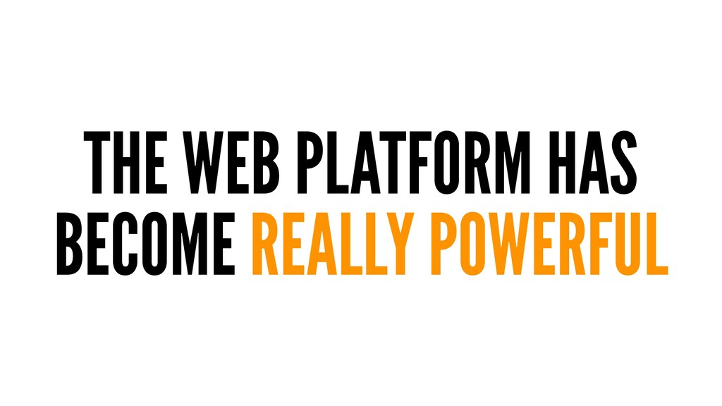 THE WEB PLATFORM HAS BECOME REALLY POWERFUL