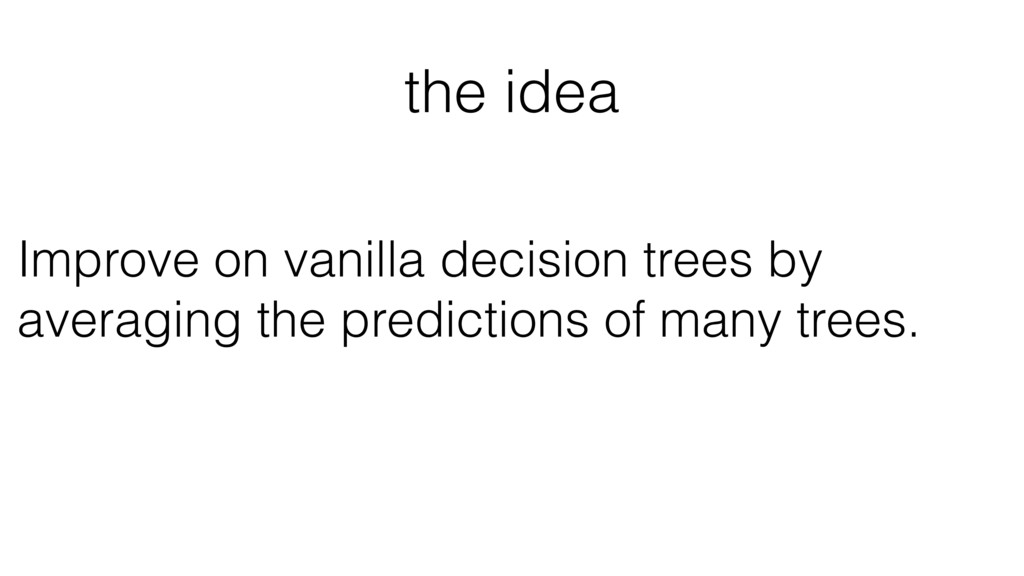 the idea Improve on vanilla decision trees by a...