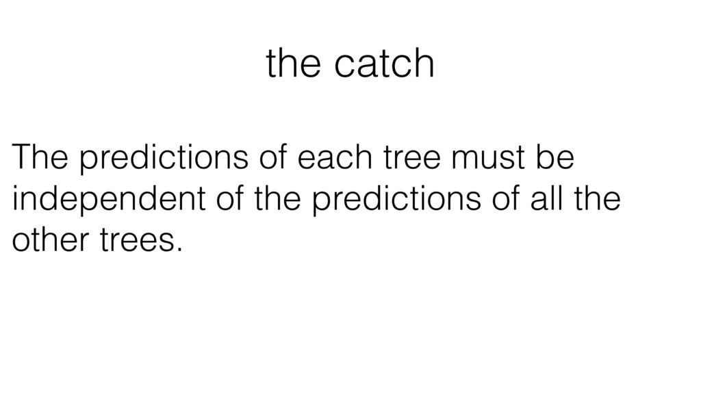 the catch The predictions of each tree must be ...