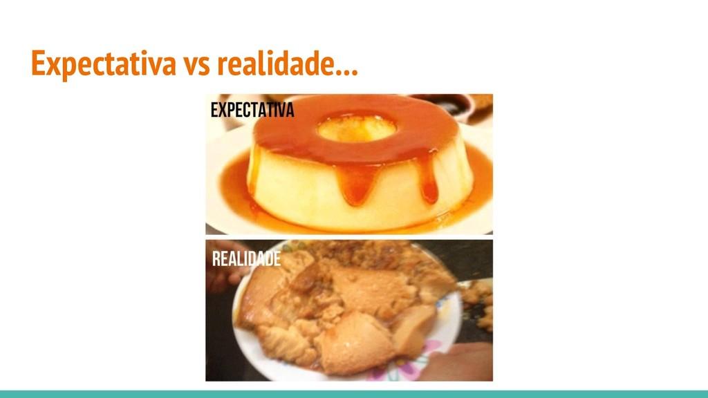 Expectativa vs realidade...
