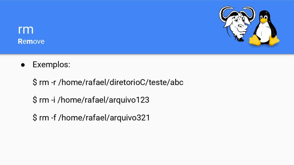 rm Remove ● Exemplos: $ rm -r /home/rafael/dire...