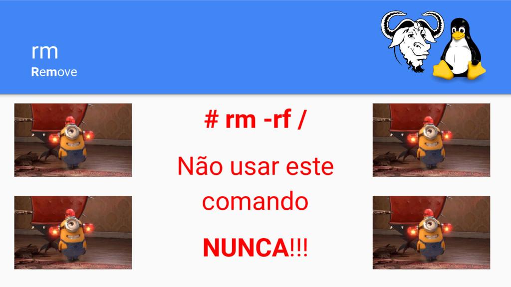 rm Remove # rm -rf / Não usar este comando NUNC...