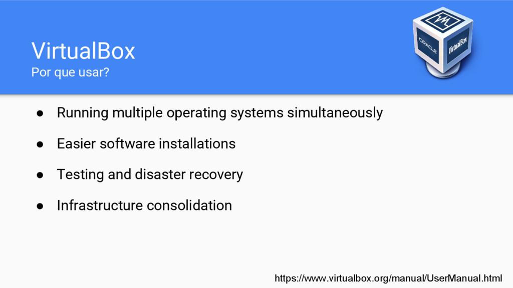 VirtualBox Por que usar? ● Running multiple ope...