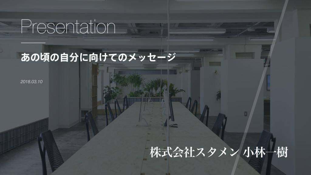 Presentation גࣜձࣾελϝϯ খྛҰथ 2018.03.10 ͋ͷࠒͷࣗʹ͚...