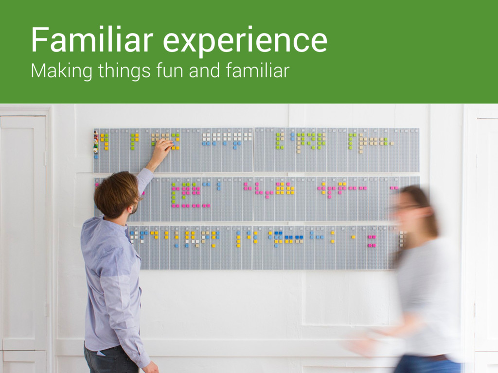 Familiar experience Making things fun and famil...