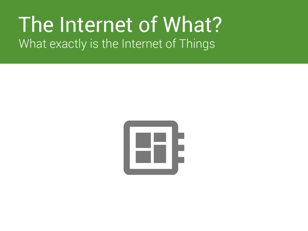 The Internet of What? What exactly is the Inter...