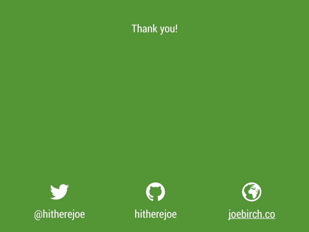 @hitherejoe hitherejoe joebirch.co Thank you!