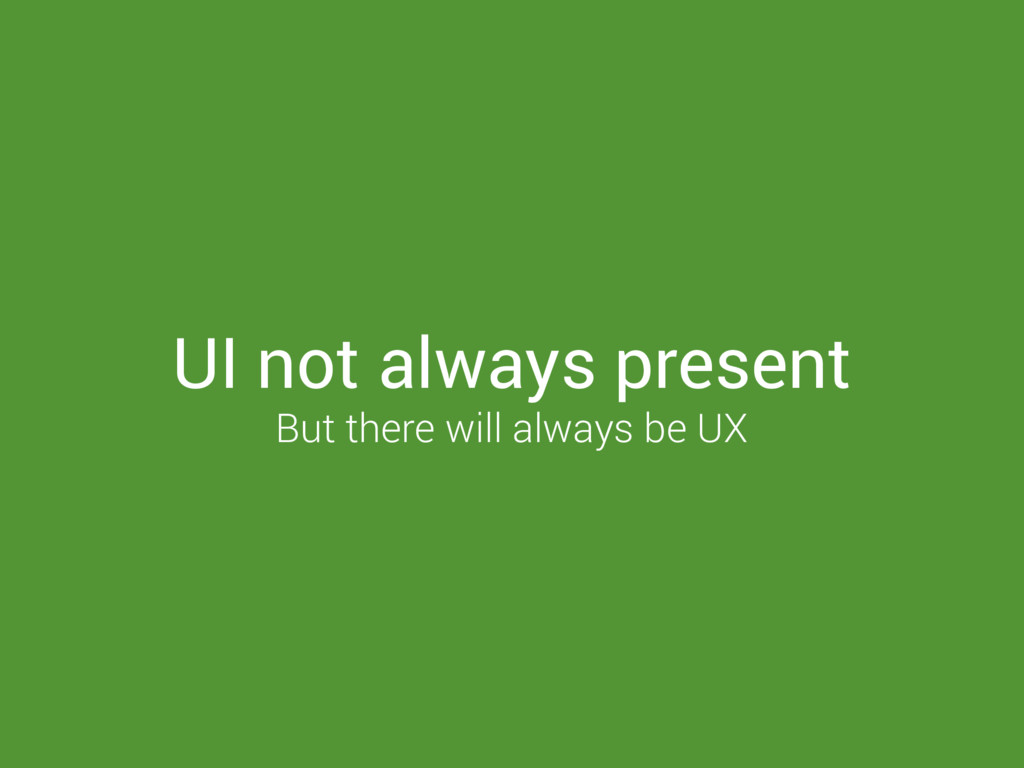 UI not always present But there will always be ...