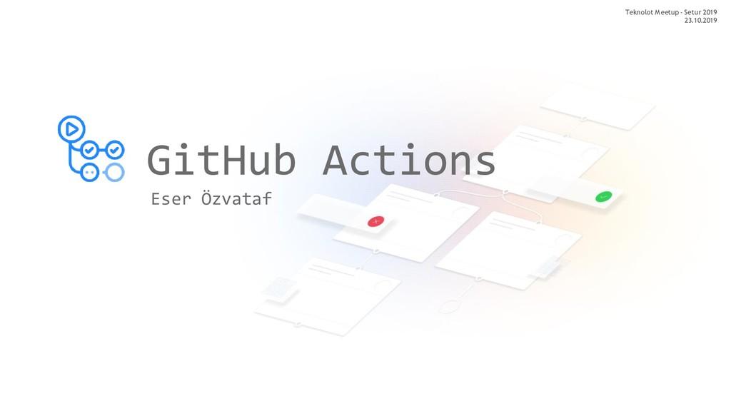 GitHub Actions Eser Özvataf Teknolot Meetup - S...