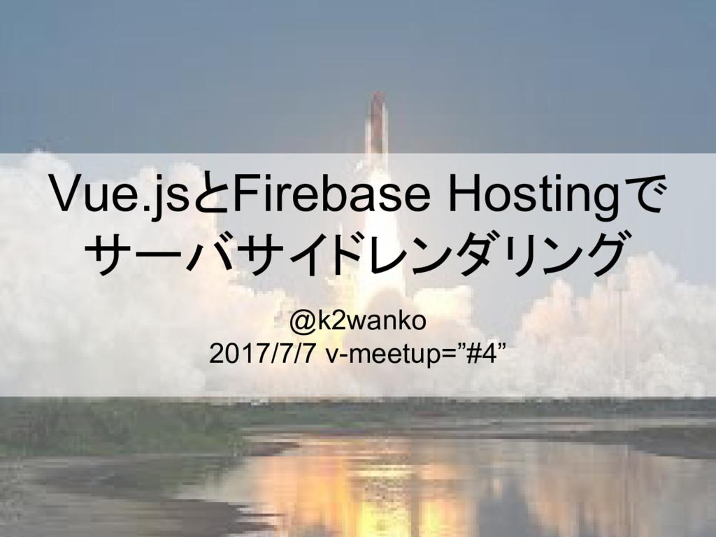 Vue.jsとFirebase Hostingで サーバサイドレンダリング @k2wanko ...