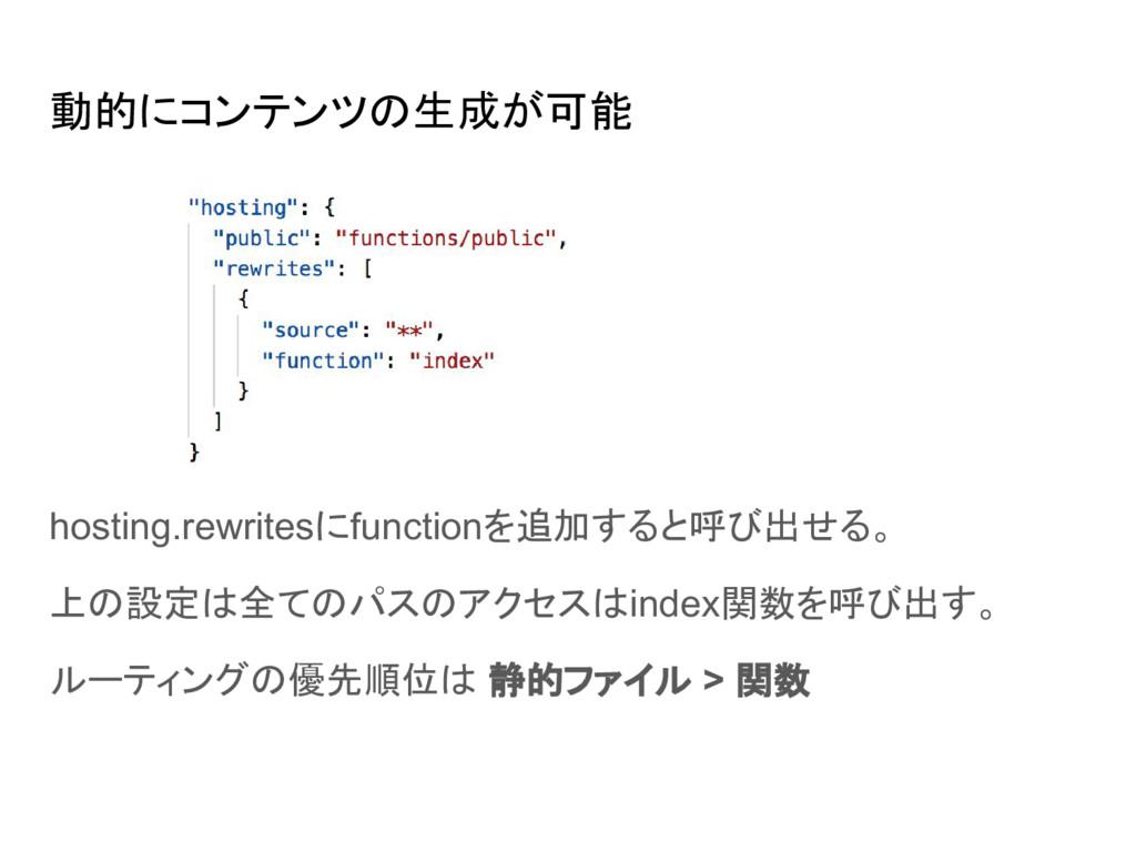 動的にコンテンツの生成が可能 hosting.rewritesにfunctionを追加すると呼...