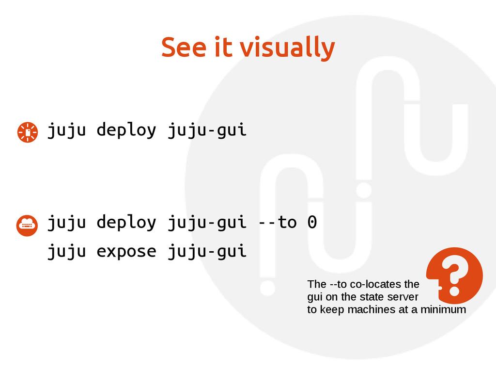 See it visually juju deploy juju-gui juju deplo...