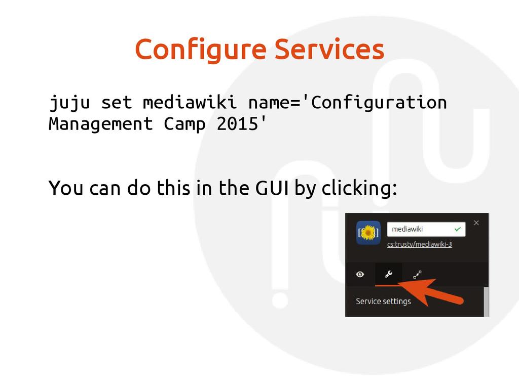 Configure Services juju set mediawiki name='Con...