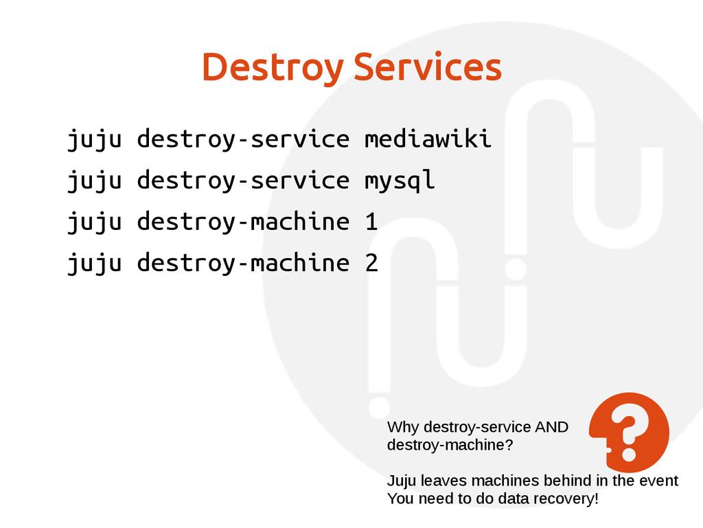 Destroy Services juju destroy-service mediawiki...