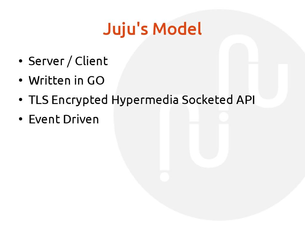 Juju's Model ● Server / Client ● Written in GO ...