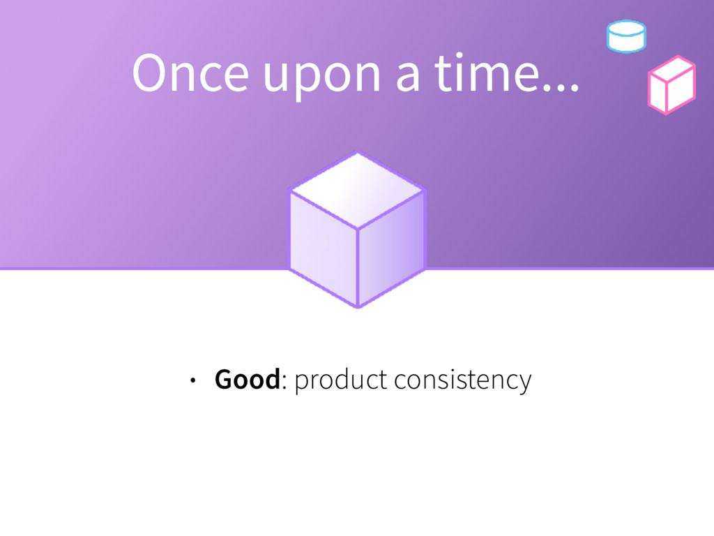 Once upon a time... • Good: product consistency