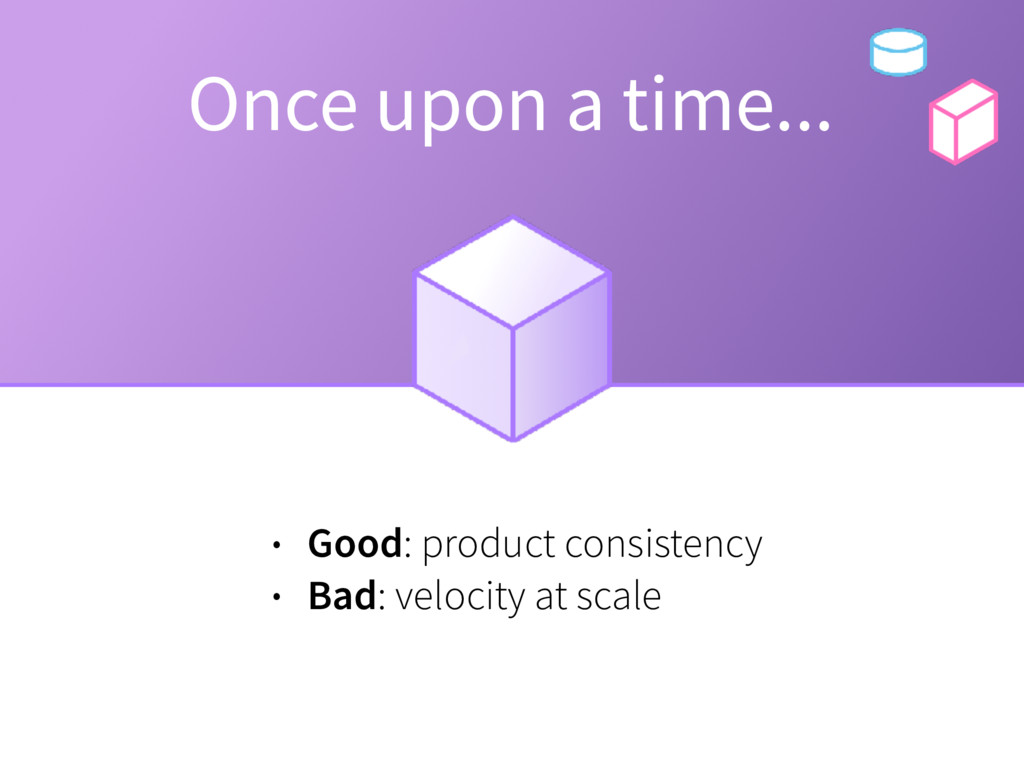 Once upon a time... • Good: product consistency...