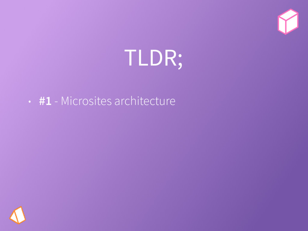 TLDR; • #1 - Microsites architecture