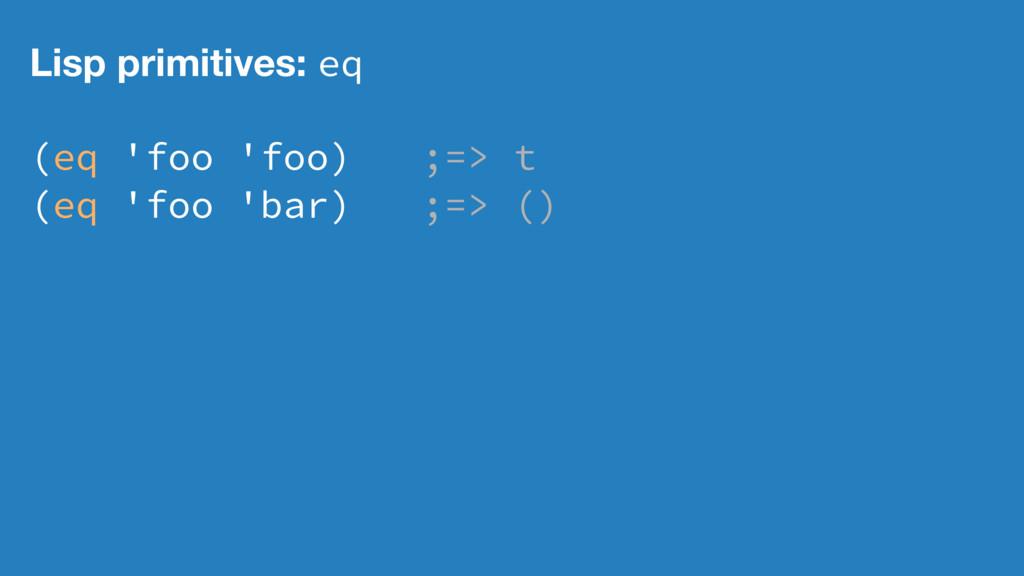 Lisp primitives: eq (eq 'foo 'foo) ;=> t (eq 'f...