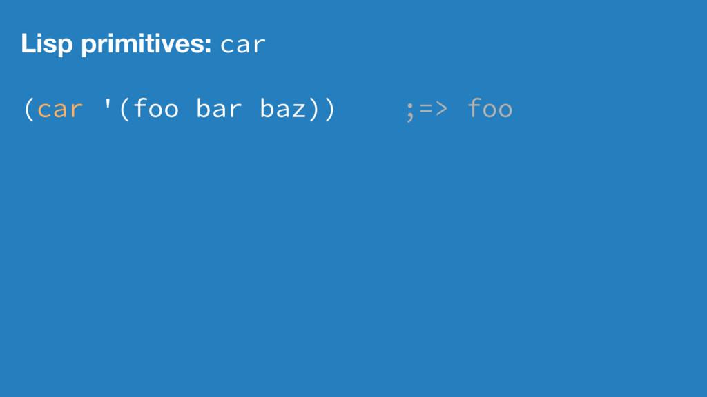 Lisp primitives: car (car '(foo bar baz)) ;=> f...