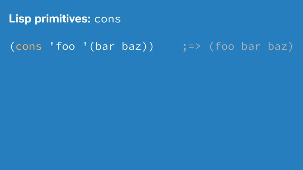 Lisp primitives: cons (cons 'foo '(bar baz)) ;=...