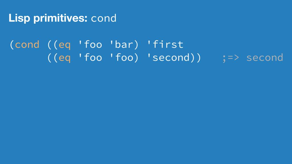 Lisp primitives: cond (cond ((eq 'foo 'bar) 'fi...