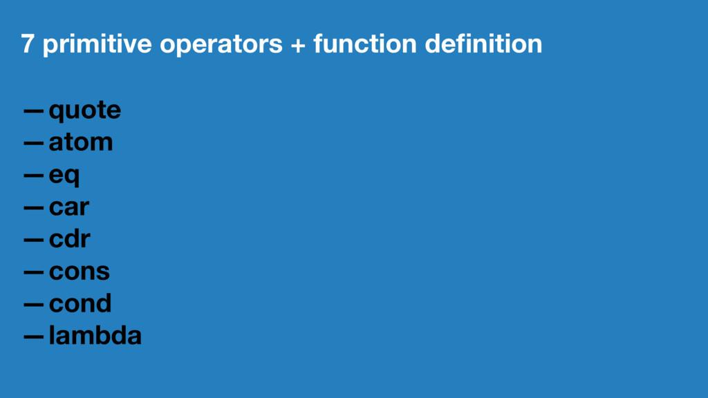 7 primitive operators + function definition —quo...