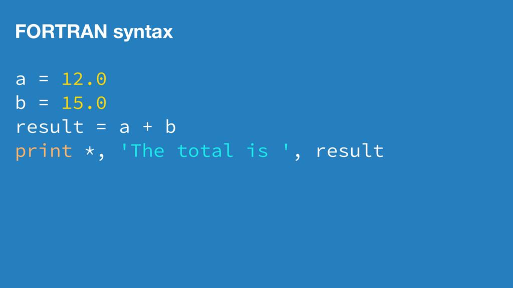 FORTRAN syntax a = 12.0 b = 15.0 result = a + b...