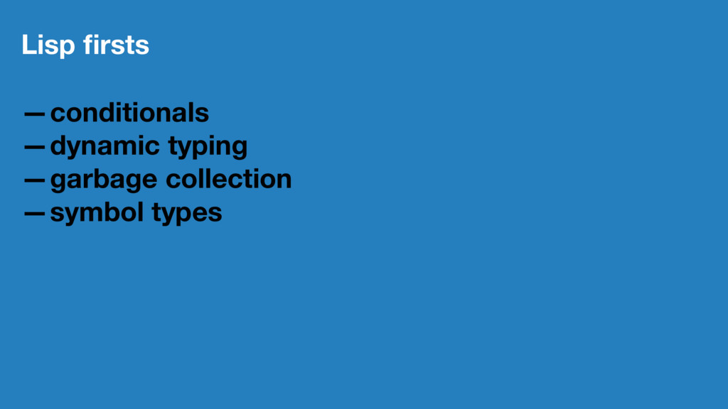 Lisp firsts —conditionals —dynamic typing —garba...