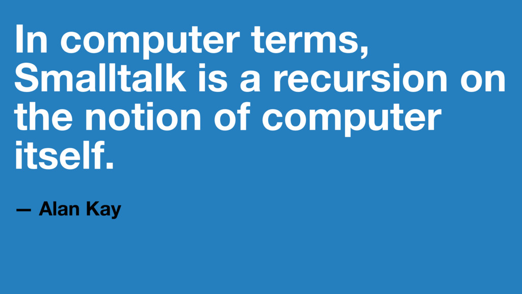 In computer terms, Smalltalk is a recursion on ...