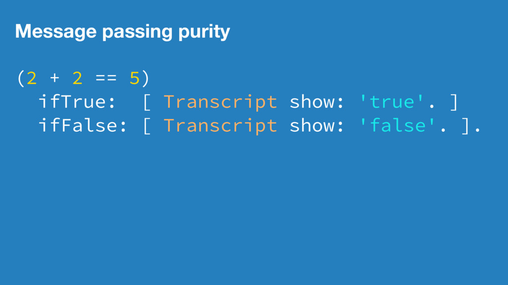 Message passing purity (2 + 2 == 5) ifTrue: [ T...