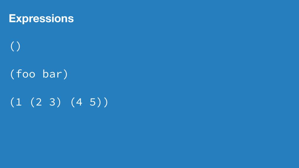 Expressions () (foo bar) (1 (2 3) (4 5))