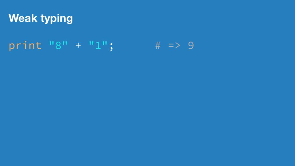 """Weak typing print """"8"""" + """"1""""; # => 9"""