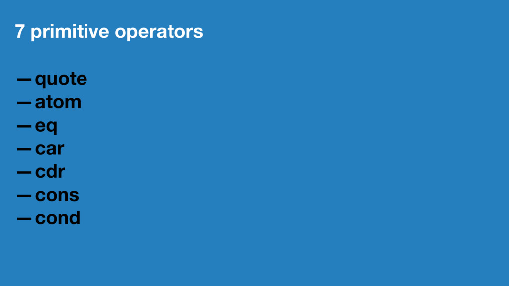 7 primitive operators —quote —atom —eq —car —cd...
