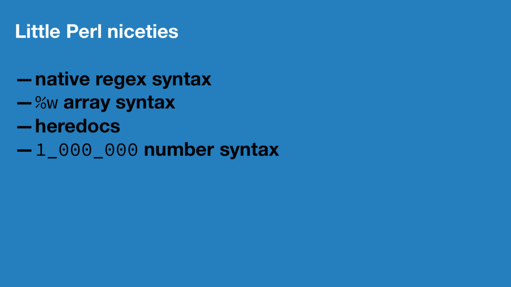Little Perl niceties —native regex syntax —%w a...