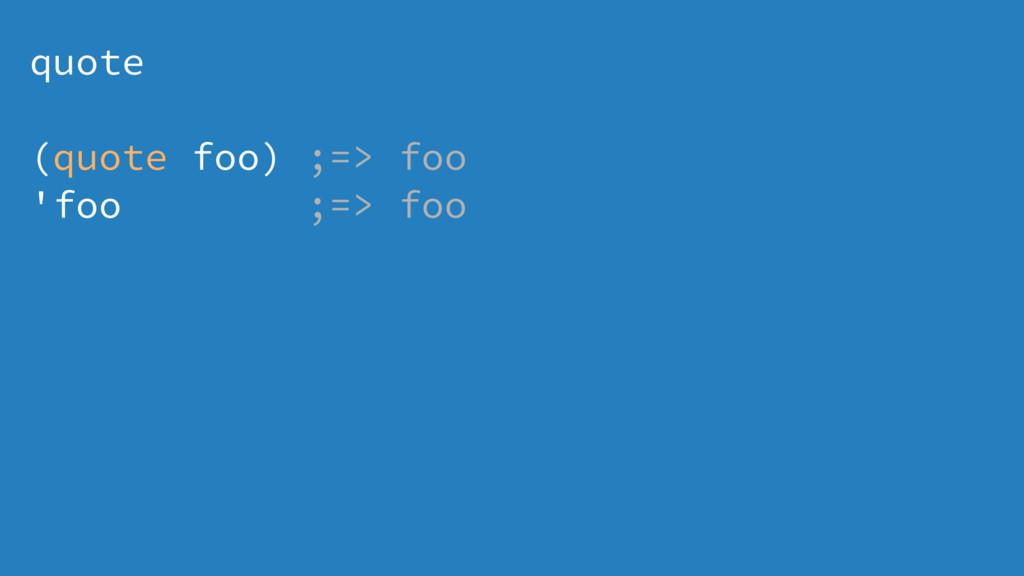 quote (quote foo) ;=> foo 'foo ;=> foo