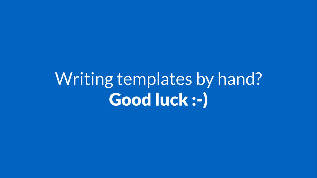 Writing templates by hand? Good luck :-)
