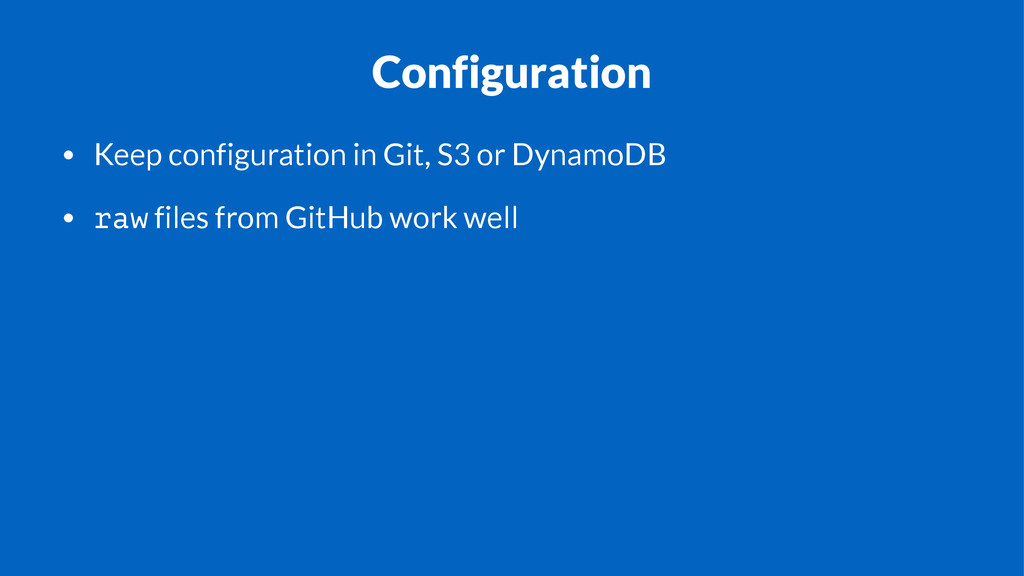 Configuration • Keep configuration in Git, S3 o...