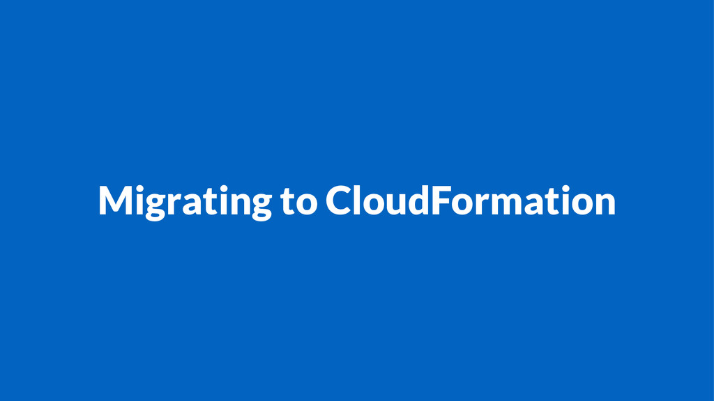 Migrating to CloudFormation