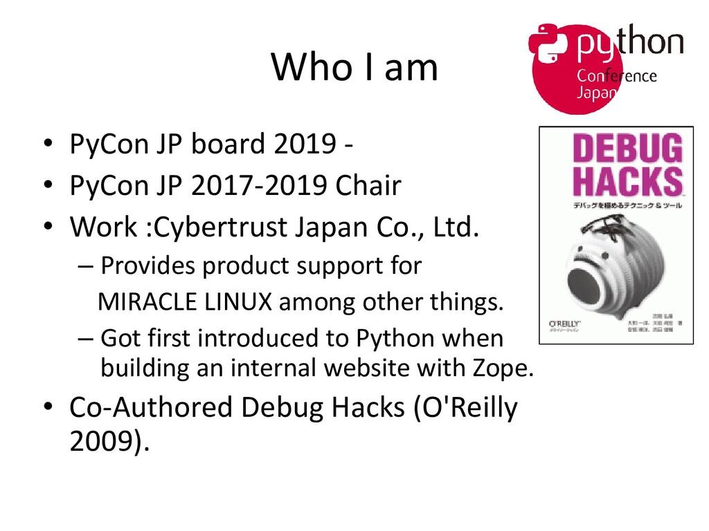 Who I am • PyCon JP board 2019 - • PyCon JP 201...