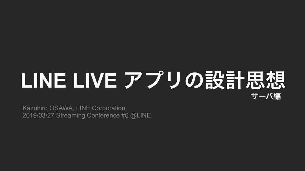 LINE LIVE ΞϓϦͷઃܭࢥ Kazuhiro OSAWA, LINE Corpora...