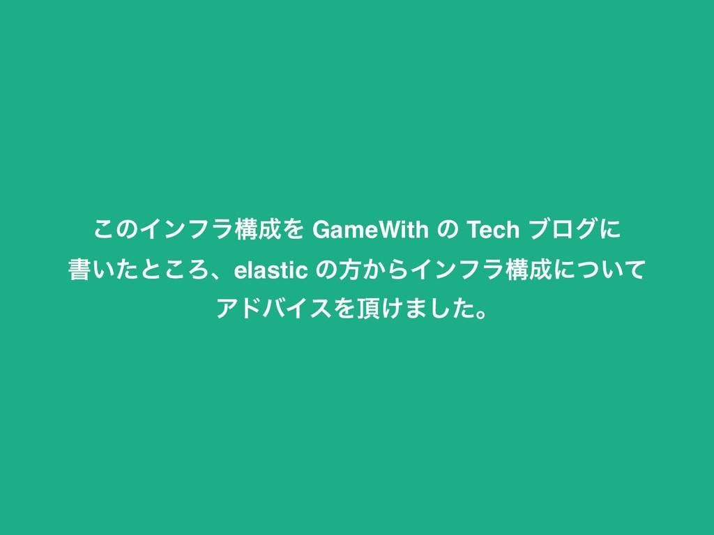 ͜ͷΠϯϑϥߏΛ GameWith ͷ Tech ϒϩάʹ ॻ͍ͨͱ͜Ζɺelastic ͷ...