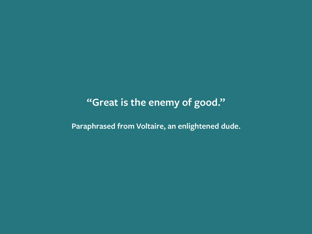 """Great is the enemy of good."" ! Paraphrased fro..."
