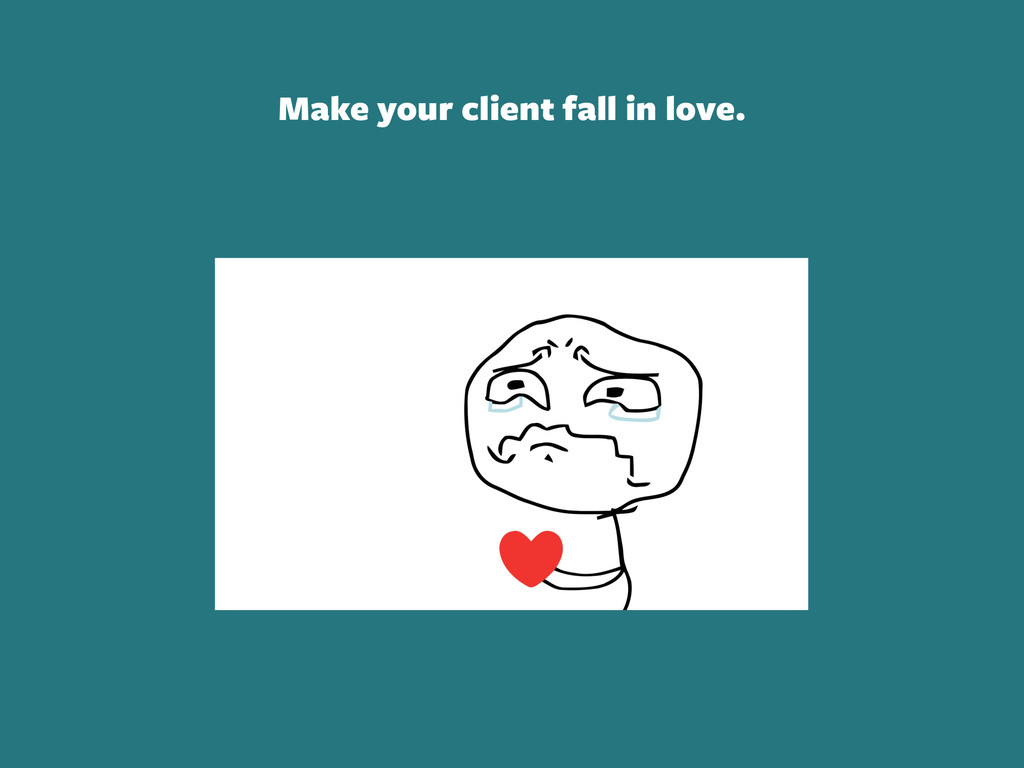 Make your client fall in love.