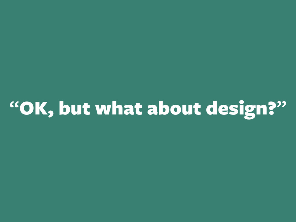 """OK, but what about design?"""