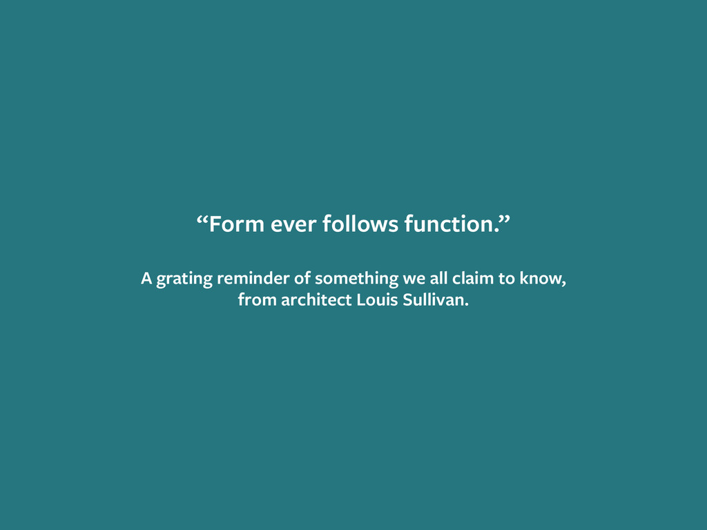 """Form ever follows function."" ! A grating remin..."