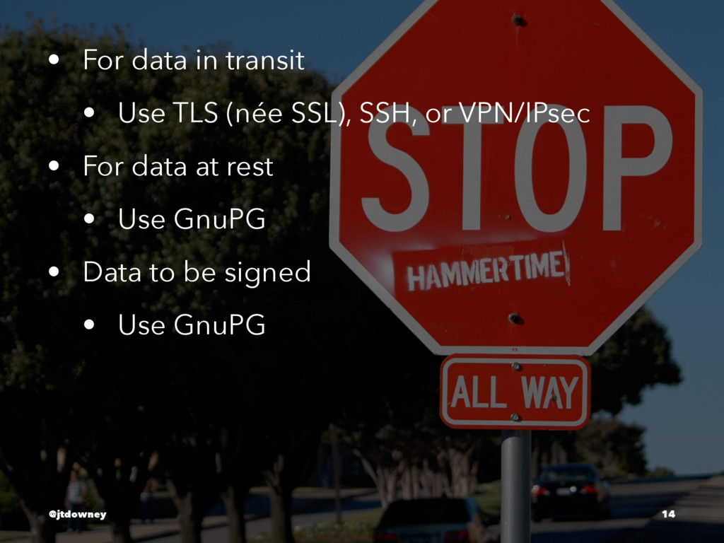 • For data in transit • Use TLS (née SSL), SSH,...