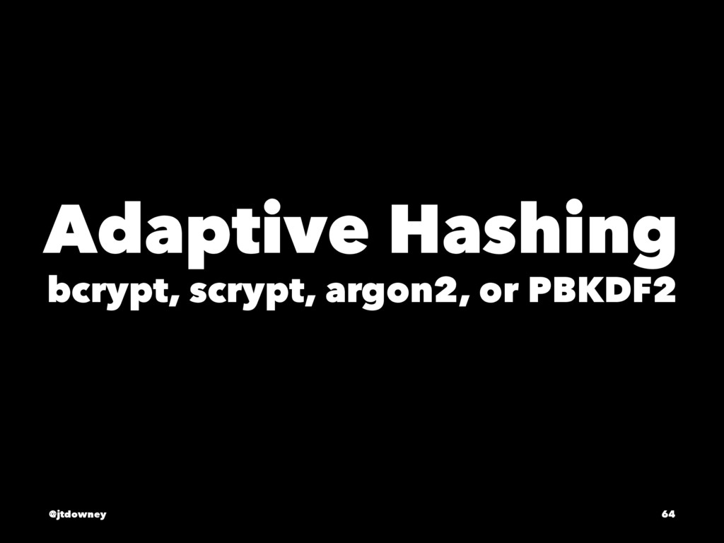 Adaptive Hashing bcrypt, scrypt, argon2, or PBK...