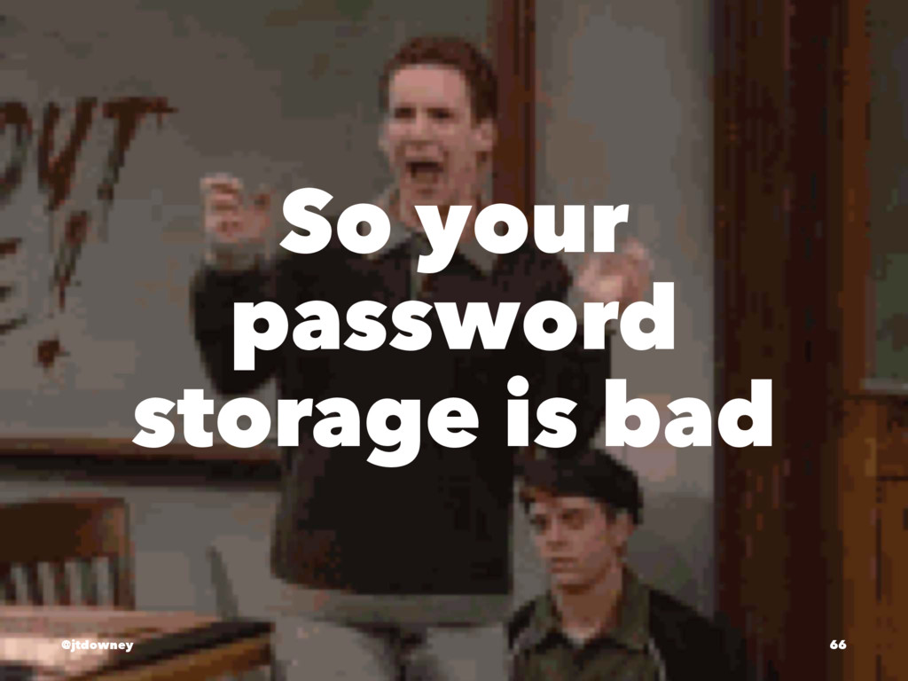 So your password storage is bad @jtdowney 66